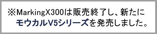 MarkingX300販売終了で新たにモウカルV5新発売